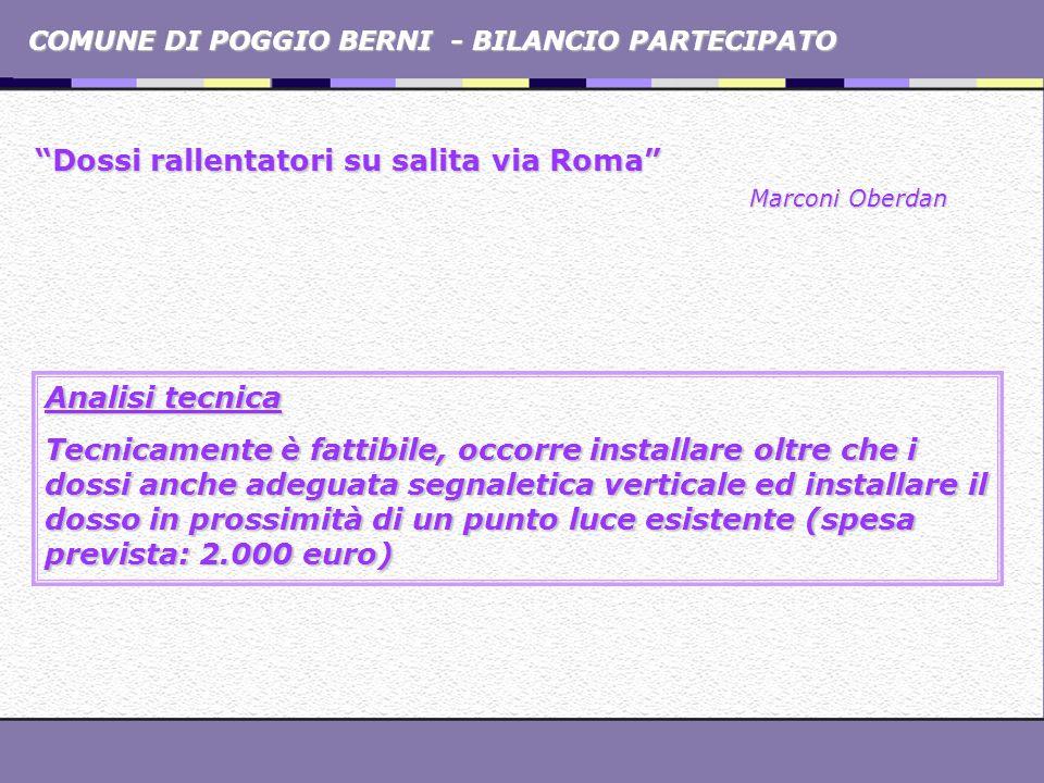 COMUNE DI POGGIO BERNI - BILANCIO PARTECIPATO Dossi rallentatori su salita via Roma Marconi Oberdan Analisi politica Si rileva il problema ma vanno individuate soluzioni differenti (ad esempio l installazione di stazioni fisse di rilevamento della velocità).