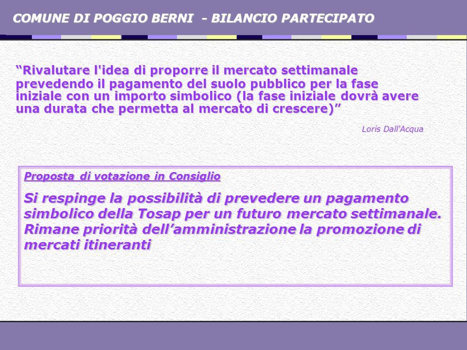 COMUNE DI POGGIO BERNI - BILANCIO PARTECIPATO Rivalutare l'idea di proporre il mercato settimanale prevedendo il pagamento del suolo pubblico per la f