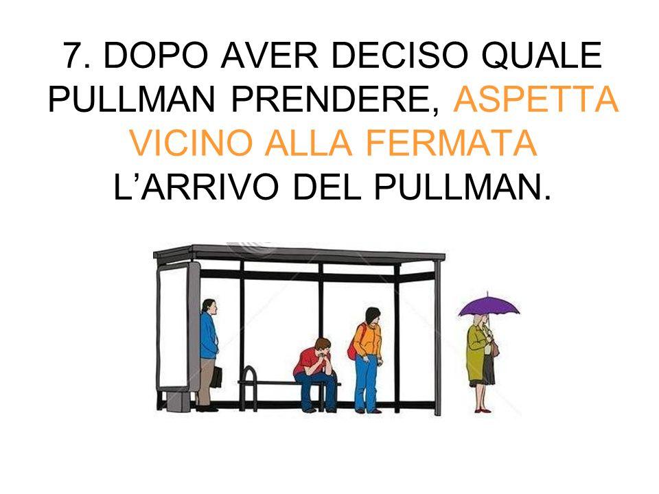 7. DOPO AVER DECISO QUALE PULLMAN PRENDERE, ASPETTA VICINO ALLA FERMATA LARRIVO DEL PULLMAN.