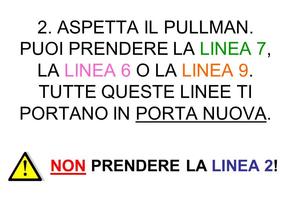 2. ASPETTA IL PULLMAN. PUOI PRENDERE LA LINEA 7, LA LINEA 6 O LA LINEA 9. TUTTE QUESTE LINEE TI PORTANO IN PORTA NUOVA. NON PRENDERE LA LINEA 2!