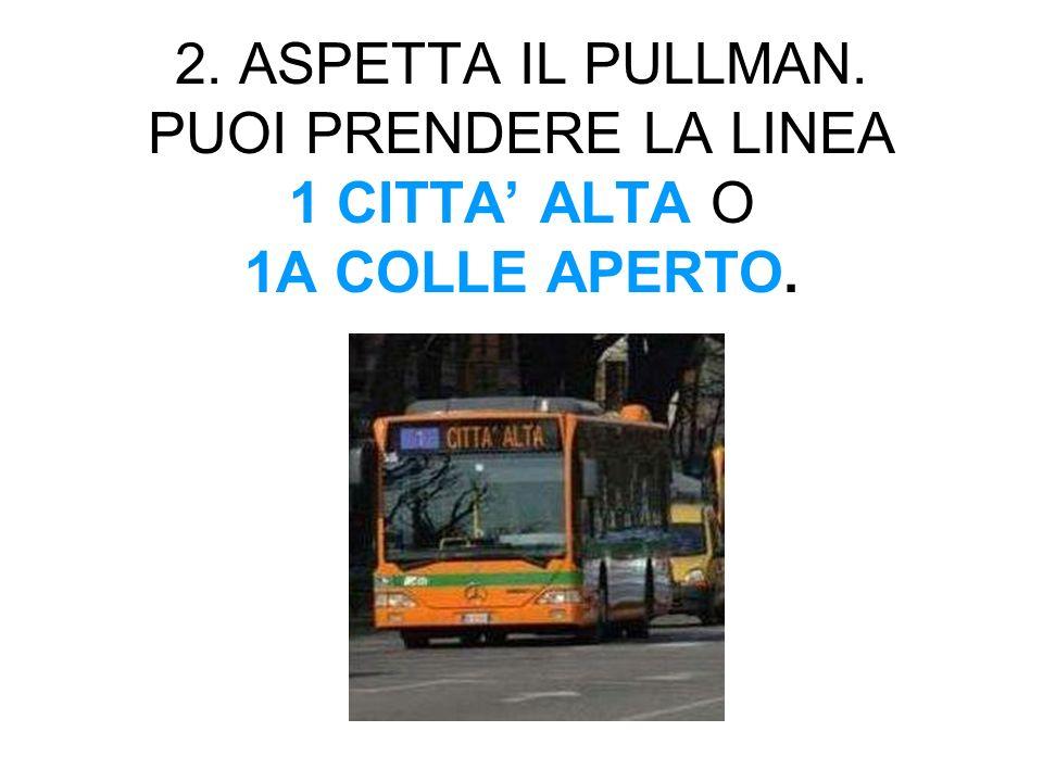 2. ASPETTA IL PULLMAN. PUOI PRENDERE LA LINEA 1 CITTA ALTA O 1A COLLE APERTO.