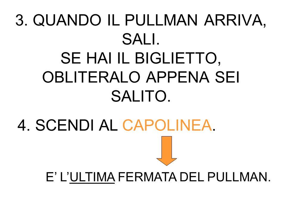 3. QUANDO IL PULLMAN ARRIVA, SALI. SE HAI IL BIGLIETTO, OBLITERALO APPENA SEI SALITO. 4. SCENDI AL CAPOLINEA. E LULTIMA FERMATA DEL PULLMAN.