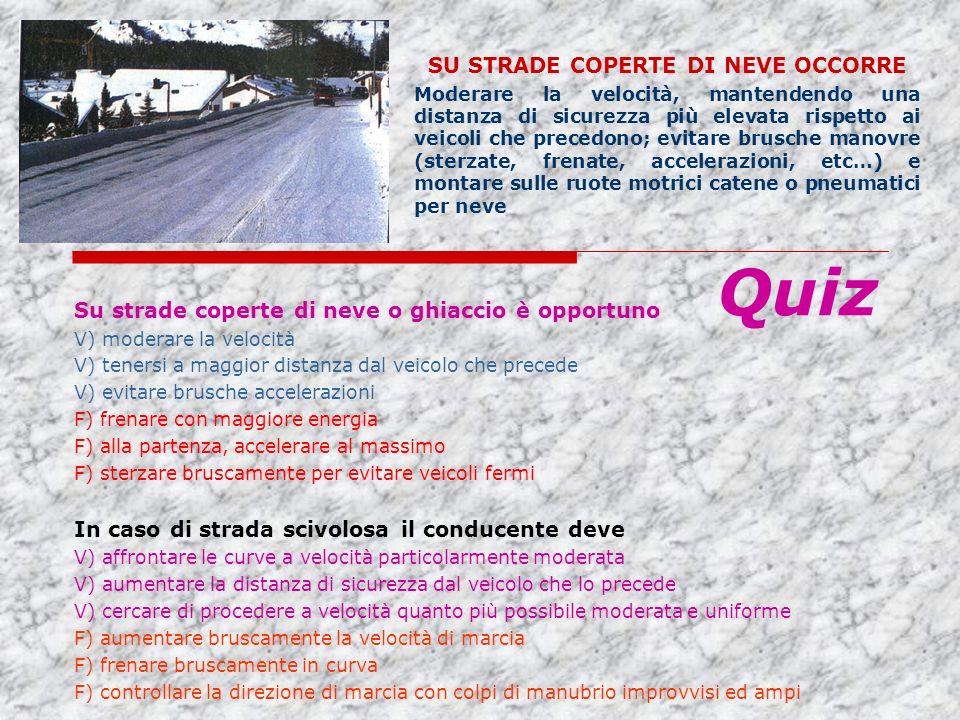 Su strade coperte di neve o ghiaccio è opportuno V) moderare la velocità V) tenersi a maggior distanza dal veicolo che precede V) evitare brusche acce