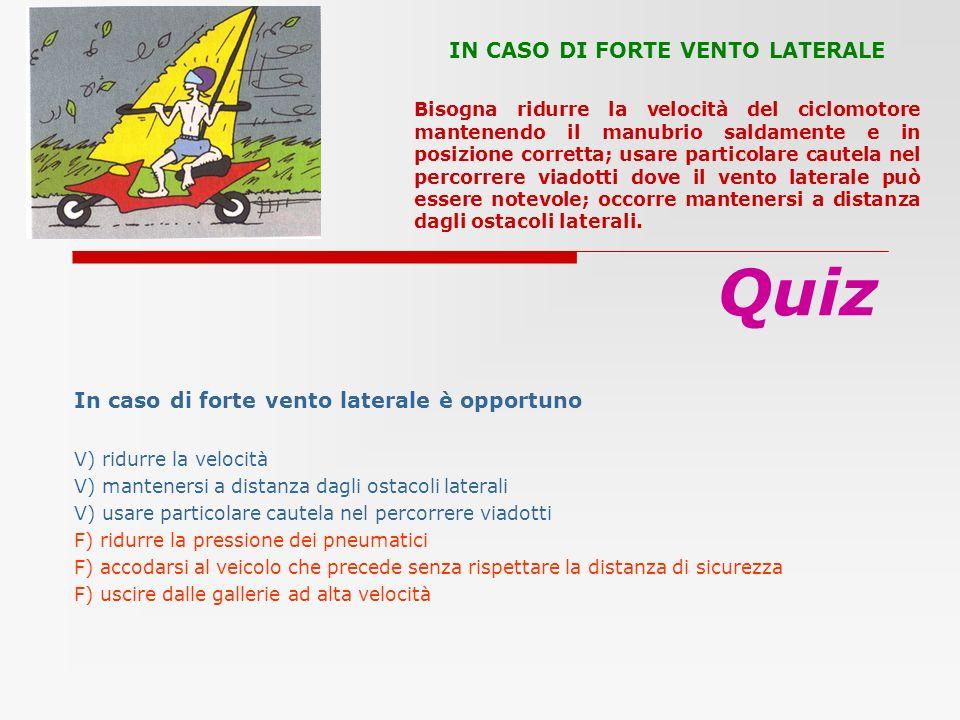 In caso di forte vento laterale è opportuno V) ridurre la velocità V) mantenersi a distanza dagli ostacoli laterali V) usare particolare cautela nel p