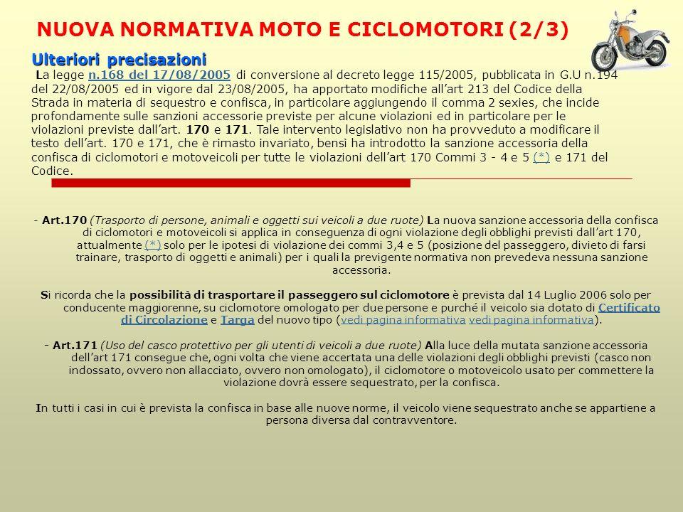 NUOVA NORMATIVA MOTO E CICLOMOTORI (2/3) - Art.170 (Trasporto di persone, animali e oggetti sui veicoli a due ruote) La nuova sanzione accessoria della confisca di ciclomotori e motoveicoli si applica in conseguenza di ogni violazione degli obblighi previsti dallart 170, attualmente (*) solo per le ipotesi di violazione dei commi 3,4 e 5 (posizione del passeggero, divieto di farsi trainare, trasporto di oggetti e animali) per i quali la previgente normativa non prevedeva nessuna sanzione accessoria.(*) Si ricorda che la possibilità di trasportare il passeggero sul ciclomotore è prevista dal 14 Luglio 2006 solo per conducente maggiorenne, su ciclomotore omologato per due persone e purché il veicolo sia dotato di Certificato di Circolazione e Targa del nuovo tipo (vedi pagina informativa vedi pagina informativa).Certificato di CircolazioneTargavedi pagina informativa - Art.171 (Uso del casco protettivo per gli utenti di veicoli a due ruote) Alla luce della mutata sanzione accessoria dellart 171 consegue che, ogni volta che viene accertata una delle violazioni degli obblighi previsti (casco non indossato, ovvero non allacciato, ovvero non omologato), il ciclomotore o motoveicolo usato per commettere la violazione dovrà essere sequestrato, per la confisca.