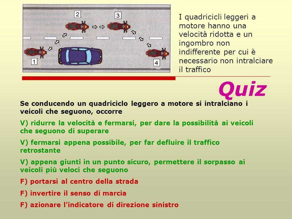 Quiz Se conducendo un quadriciclo leggero a motore si intralciano i veicoli che seguono, occorre V) ridurre la velocità e fermarsi, per dare la possibilità ai veicoli che seguono di superare V) fermarsi appena possibile, per far defluire il traffico retrostante V) appena giunti in un punto sicuro, permettere il sorpasso ai veicoli più veloci che seguono F) portarsi al centro della strada F) invertire il senso di marcia F) azionare lindicatore di direzione sinistro I quadricicli leggeri a motore hanno una velocità ridotta e un ingombro non indifferente per cui è necessario non intralciare il traffico