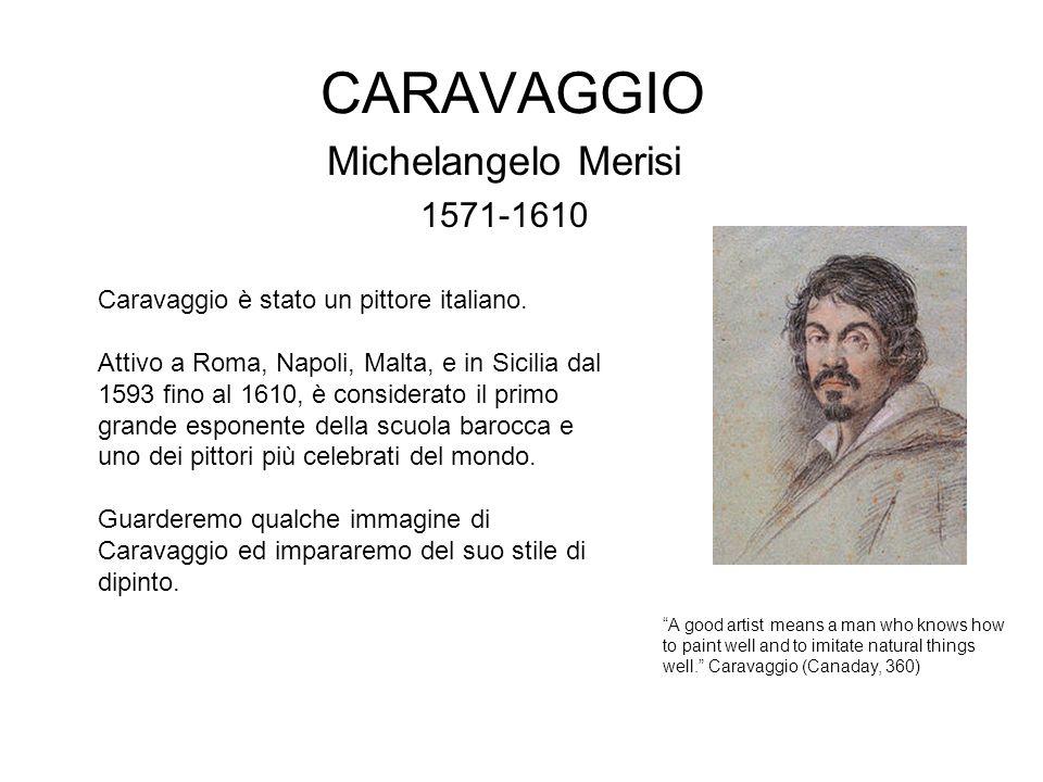CARAVAGGIO Michelangelo Merisi 1571-1610 Caravaggio è stato un pittore italiano. Attivo a Roma, Napoli, Malta, e in Sicilia dal 1593 fino al 1610, è c
