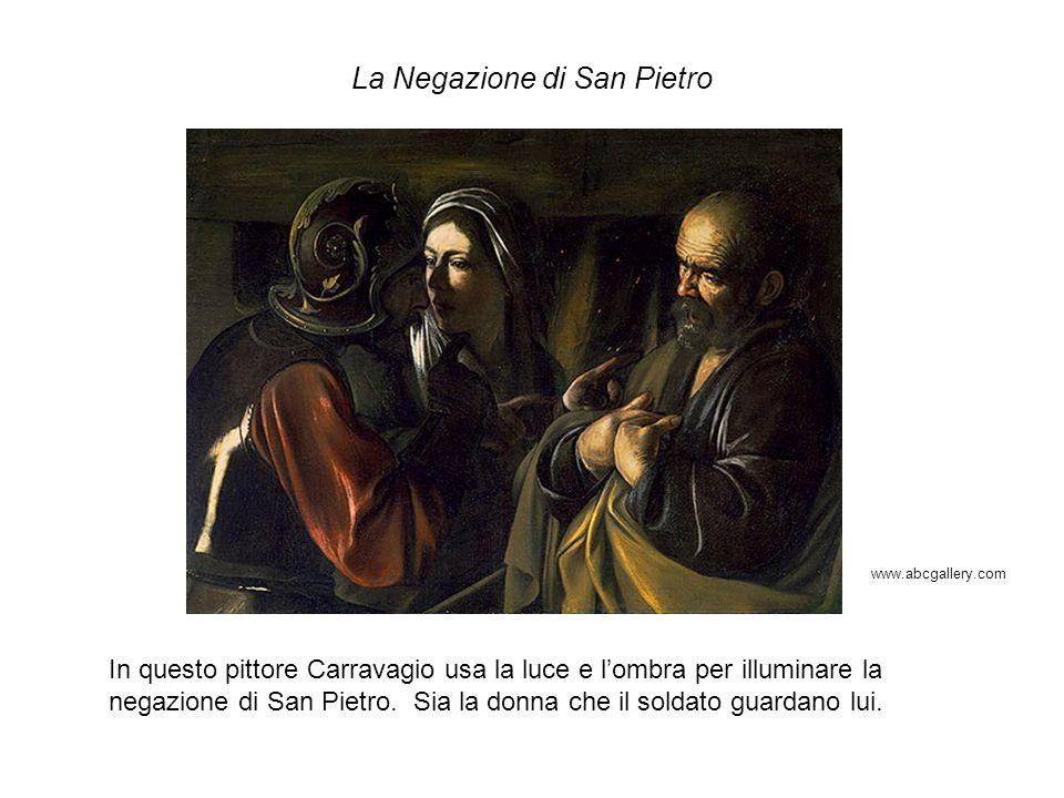 La Negazione di San Pietro In questo pittore Carravagio usa la luce e lombra per illuminare la negazione di San Pietro. Sia la donna che il soldato gu