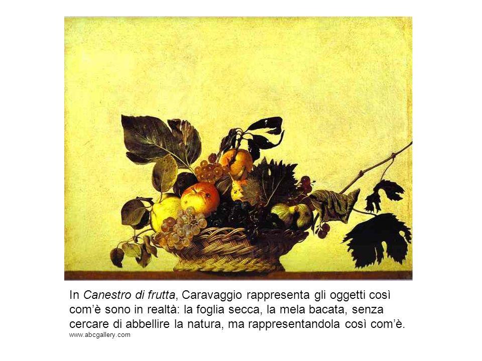 In Canestro di frutta, Caravaggio rappresenta gli oggetti così comè sono in realtà: la foglia secca, la mela bacata, senza cercare di abbellire la nat