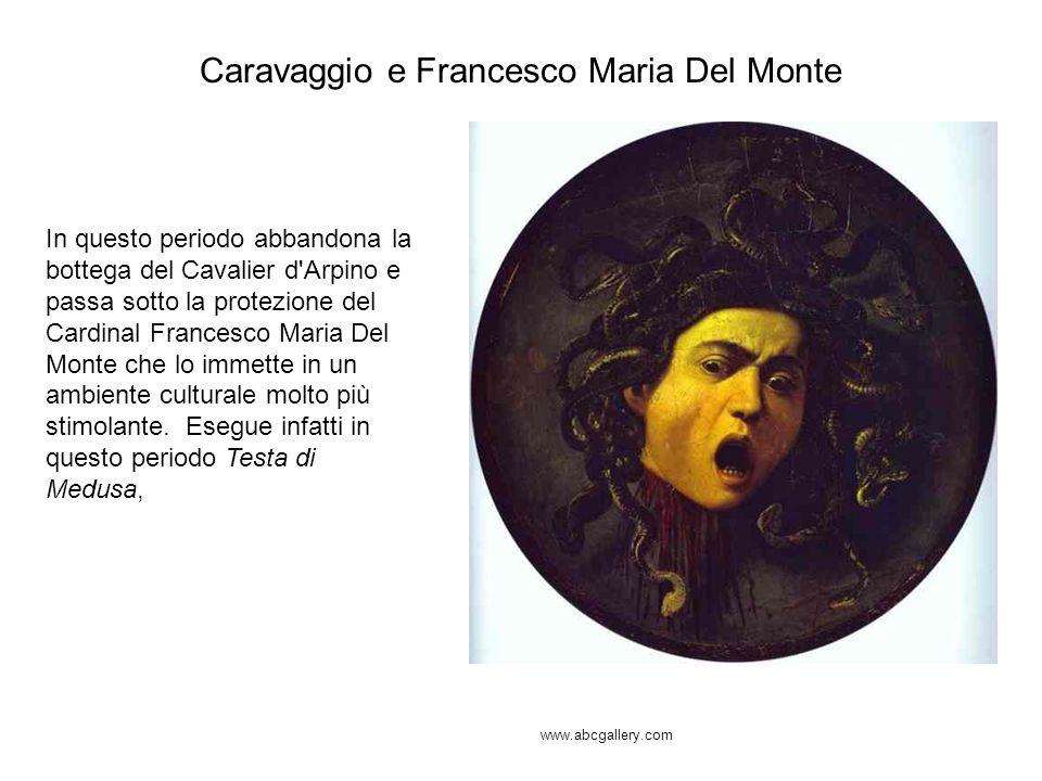 Caravaggio e Francesco Maria Del Monte In questo periodo abbandona la bottega del Cavalier d'Arpino e passa sotto la protezione del Cardinal Francesco