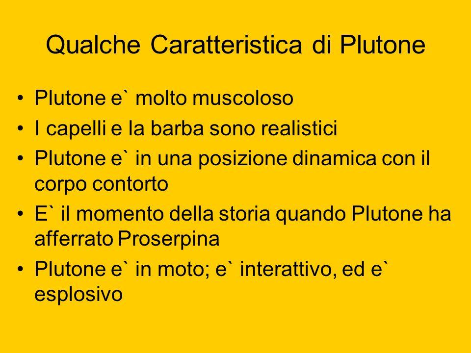 Qualche Caratteristica di Plutone Plutone e` molto muscoloso I capelli e la barba sono realistici Plutone e` in una posizione dinamica con il corpo co