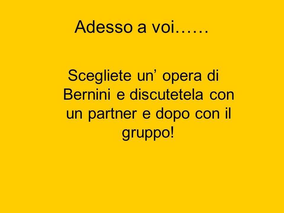 Adesso a voi…… Scegliete un opera di Bernini e discutetela con un partner e dopo con il gruppo!