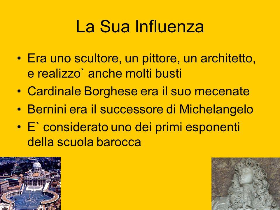 La Sua Influenza Era uno scultore, un pittore, un architetto, e realizzo` anche molti busti Cardinale Borghese era il suo mecenate Bernini era il succ