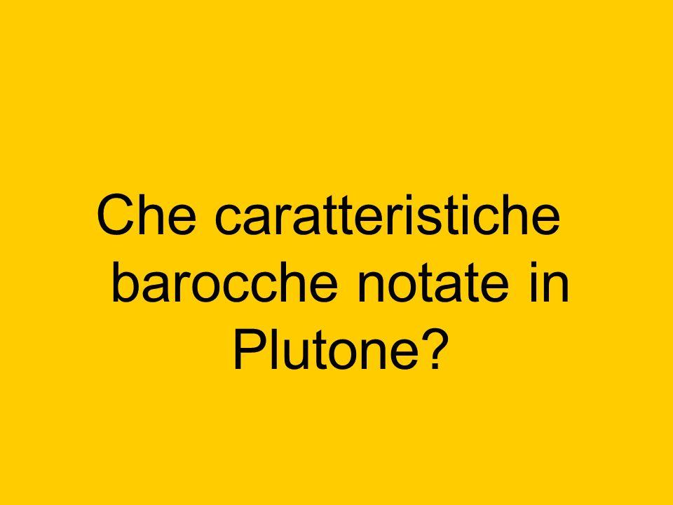 Che caratteristiche barocche notate in Plutone?