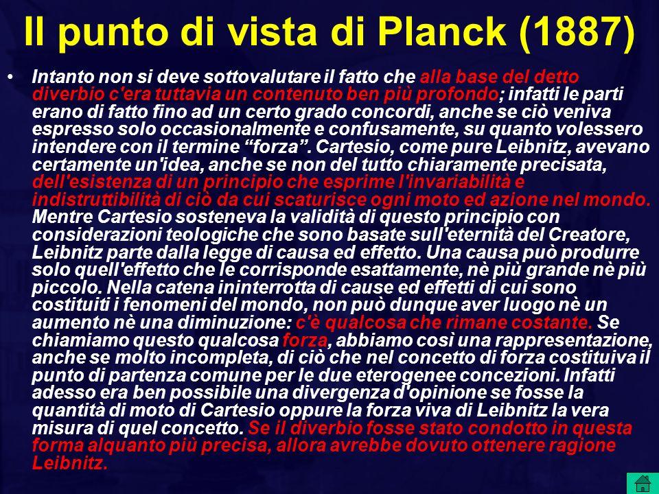 Il punto di vista di Planck (1887) Intanto non si deve sottovalutare il fatto che alla base del detto diverbio c era tuttavia un contenuto ben più profondo; infatti le parti erano di fatto fino ad un certo grado concordi, anche se ciò veniva espresso solo occasionalmente e confusamente, su quanto volessero intendere con il termine forza.