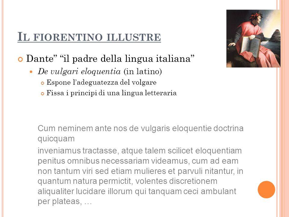 I L FIORENTINO ILLUSTRE Dante il padre della lingua italiana De vulgari eloquentia (in latino) Espone ladeguatezza del volgare Fissa i principi di una