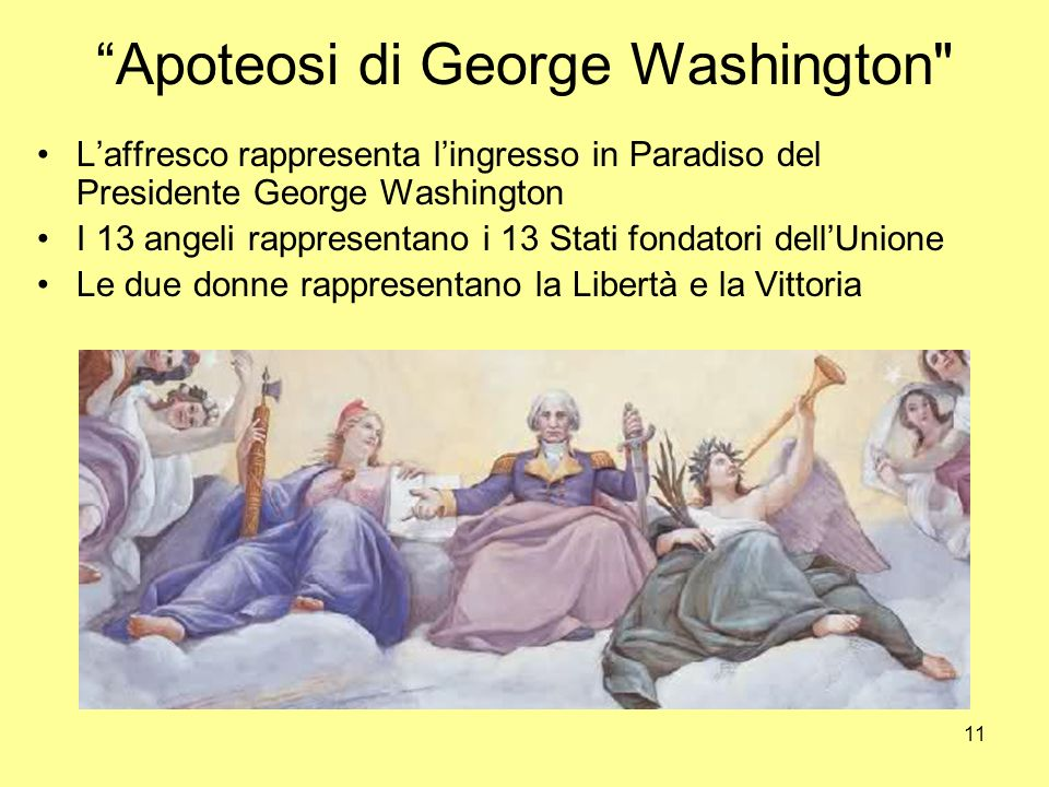 11 Apoteosi di George Washington Laffresco rappresenta lingresso in Paradiso del Presidente George Washington I 13 angeli rappresentano i 13 Stati fondatori dellUnione Le due donne rappresentano la Libertà e la Vittoria