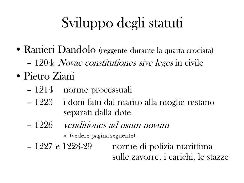Sviluppo degli statuti Ranieri Dandolo (reggente durante la quarta crociata) –1204: Novae constitutiones sive leges in civile Pietro Ziani –1214norme