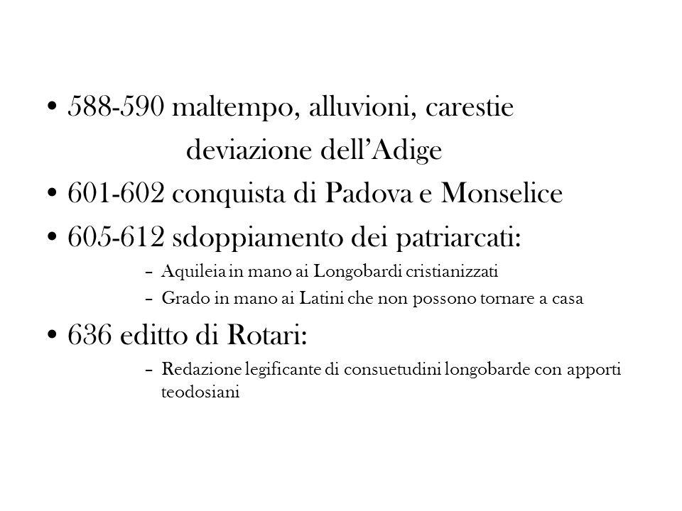 588-590 maltempo, alluvioni, carestie deviazione dellAdige 601-602 conquista di Padova e Monselice 605-612 sdoppiamento dei patriarcati: –Aquileia in