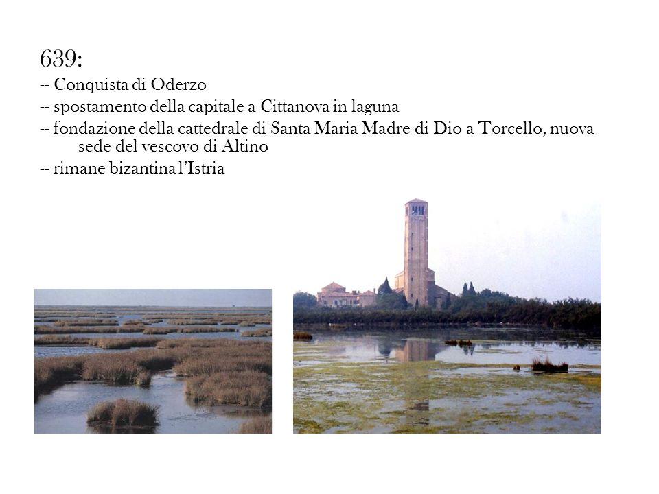 639: -- Conquista di Oderzo -- spostamento della capitale a Cittanova in laguna -- fondazione della cattedrale di Santa Maria Madre di Dio a Torcello,