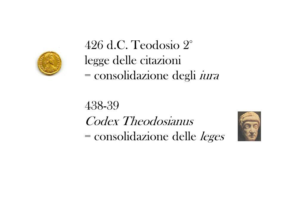 426 d.C. Teodosio 2° legge delle citazioni = consolidazione degli iura 438-39 Codex Theodosianus = consolidazione delle leges