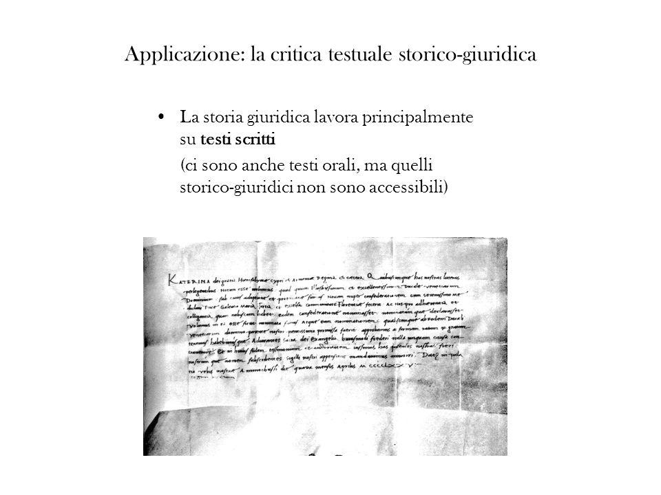 Applicazione: la critica testuale storico-giuridica La storia giuridica lavora principalmente su testi scritti (ci sono anche testi orali, ma quelli s