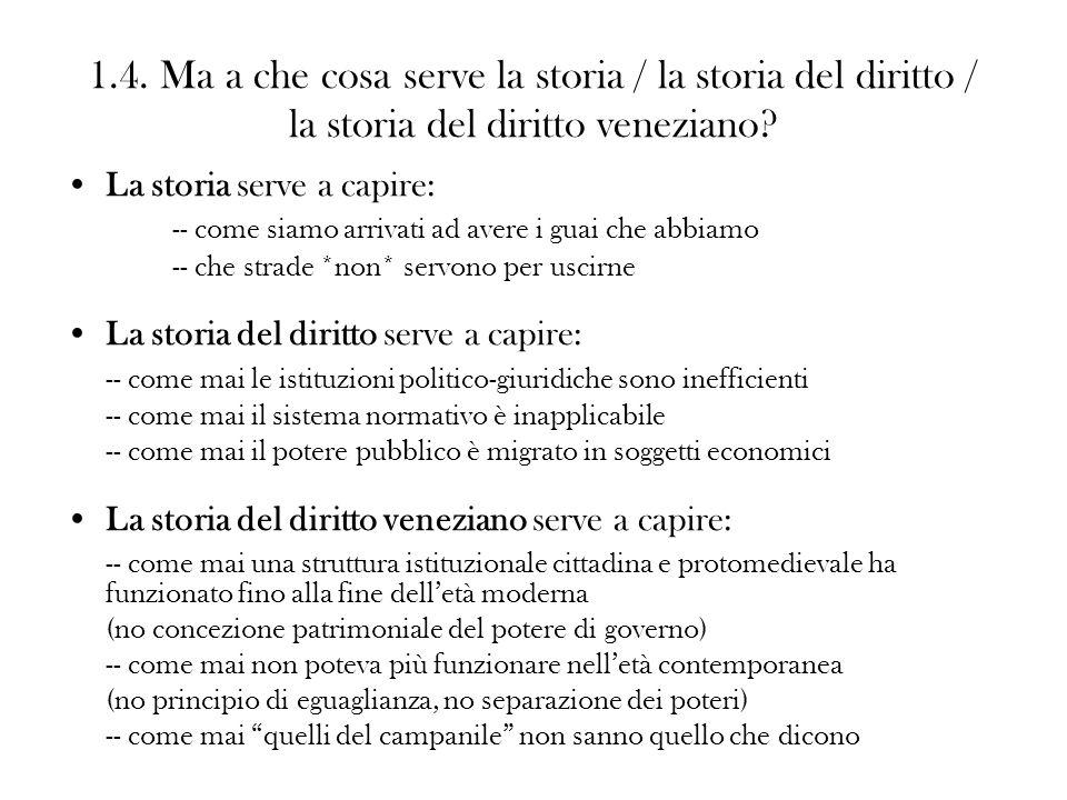 1.4. Ma a che cosa serve la storia / la storia del diritto / la storia del diritto veneziano? La storia serve a capire: -- come siamo arrivati ad aver