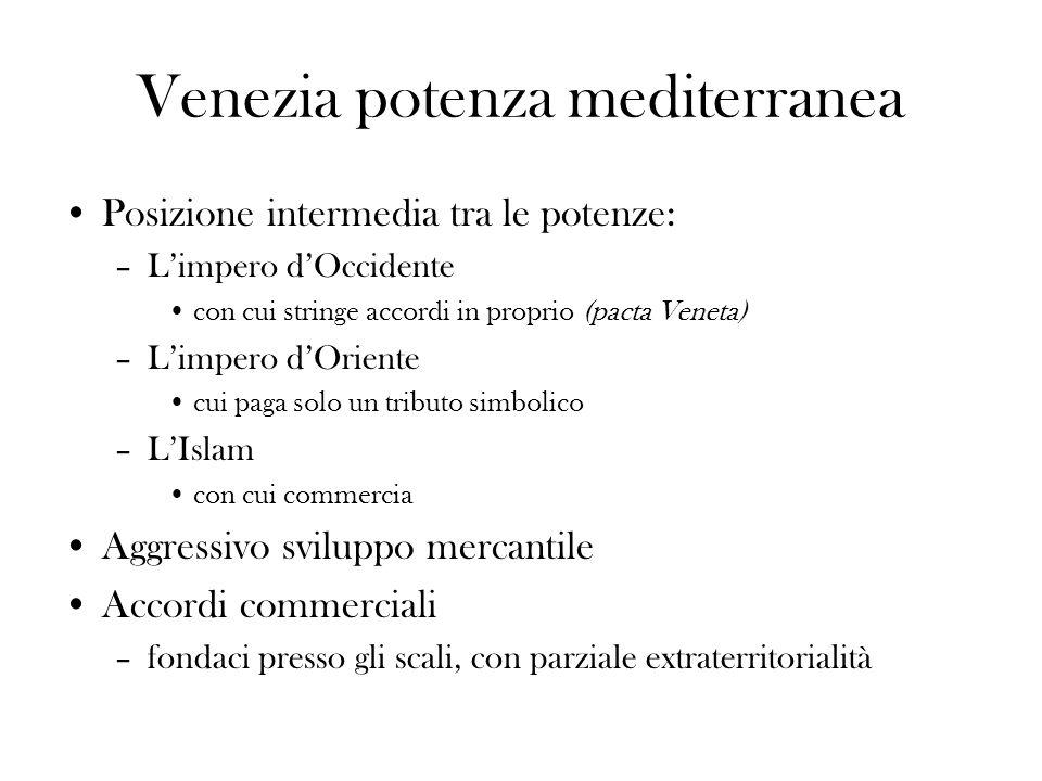 Venezia potenza mediterranea Posizione intermedia tra le potenze: –Limpero dOccidente con cui stringe accordi in proprio (pacta Veneta) –Limpero dOrie