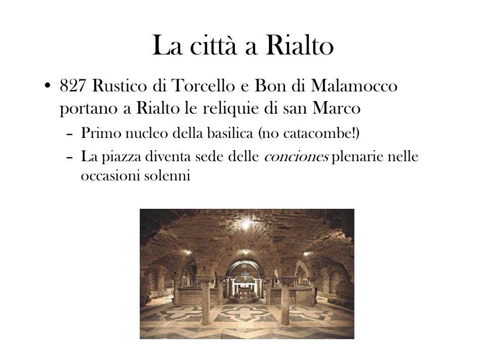 La città a Rialto 827 Rustico di Torcello e Bon di Malamocco portano a Rialto le reliquie di san Marco –Primo nucleo della basilica (no catacombe!) –L