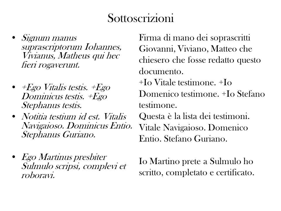 Sottoscrizioni Signum manus suprascriptorum Iohannes, Vivianus, Matheus qui hec fieri rogaverunt. +Ego Vitalis testis. +Ego Dominicus testis. +Ego Ste