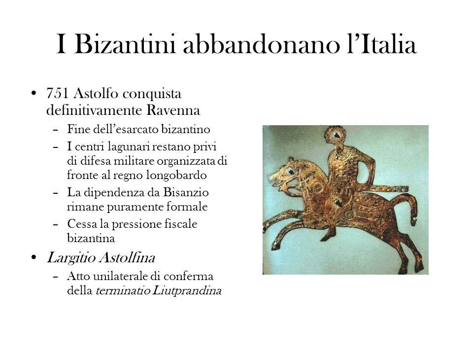 I Bizantini abbandonano lItalia 751 Astolfo conquista definitivamente Ravenna –Fine dellesarcato bizantino –I centri lagunari restano privi di difesa