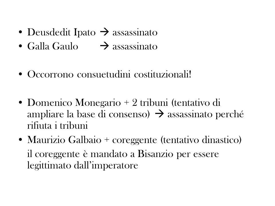 Deusdedit Ipato assassinato Galla Gaulo assassinato Occorrono consuetudini costituzionali! Domenico Monegario + 2 tribuni (tentativo di ampliare la ba