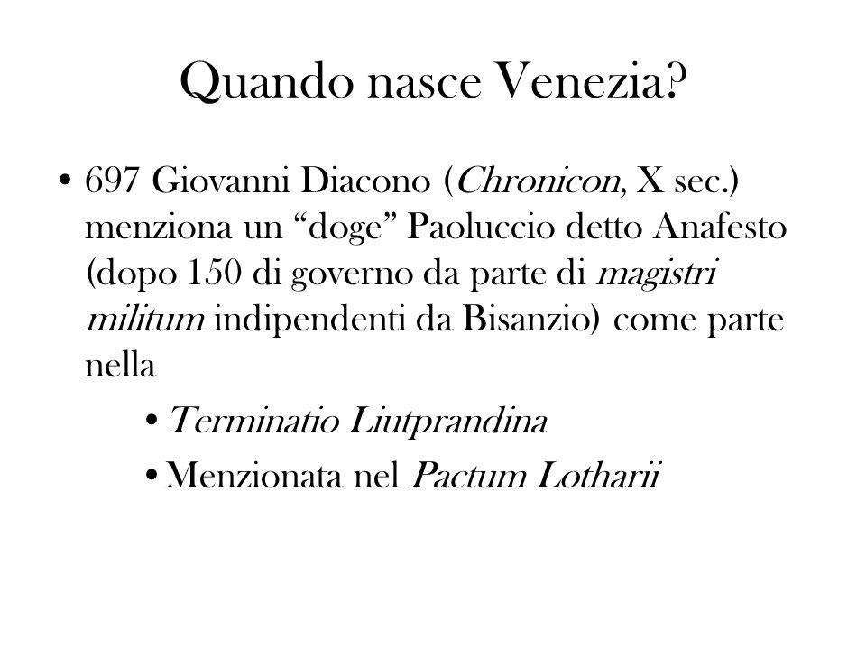 Quando nasce Venezia? 697 Giovanni Diacono (Chronicon, X sec.) menziona un doge Paoluccio detto Anafesto (dopo 150 di governo da parte di magistri mil