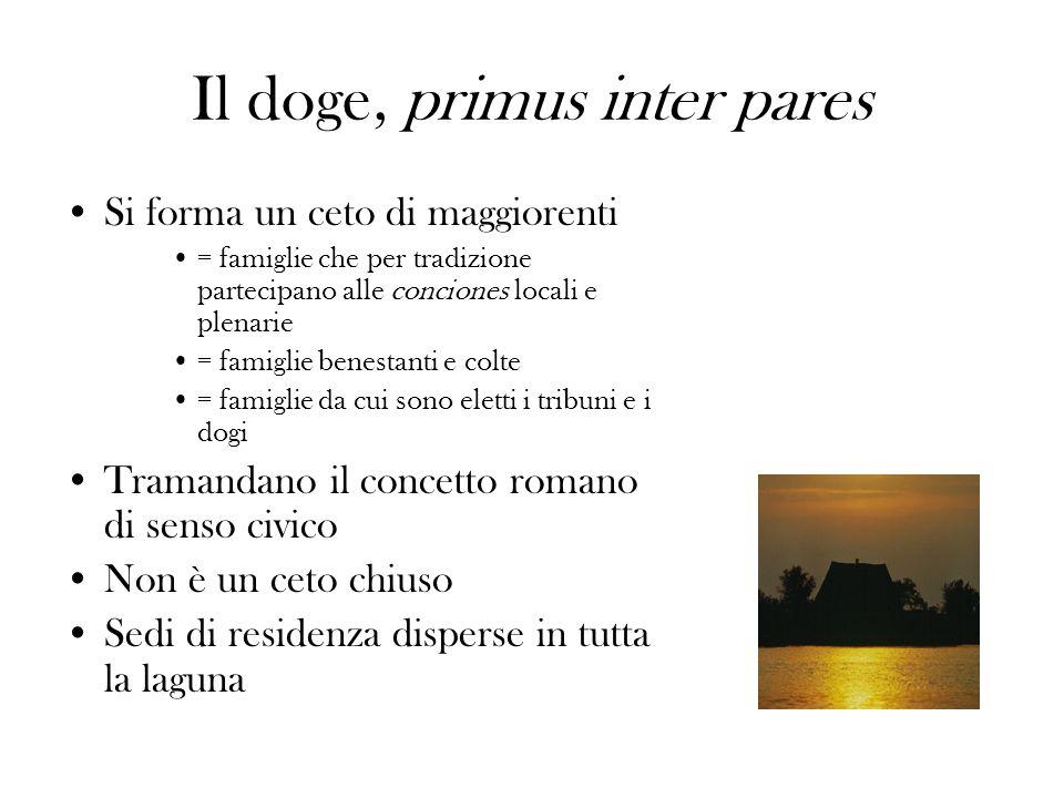 Il doge, primus inter pares Si forma un ceto di maggiorenti = famiglie che per tradizione partecipano alle conciones locali e plenarie = famiglie bene