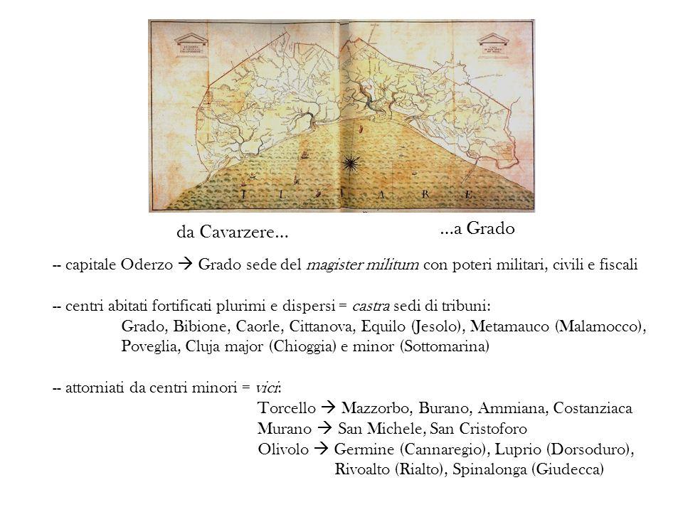 da Cavarzere… …a Grado -- capitale Oderzo Grado sede del magister militum con poteri militari, civili e fiscali -- centri abitati fortificati plurimi