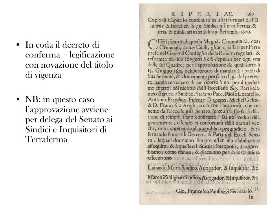 In coda il decreto di conferma = legificazione con novazione del titolo di vigenza NB: in questo caso lapprovazione avviene per delega del Senato ai Sindici e Inquisitori di Terraferma