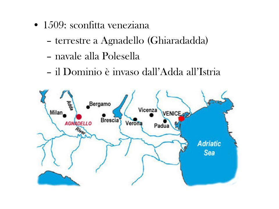 1509: sconfitta veneziana –terrestre a Agnadello (Ghiaradadda) –navale alla Polesella –il Dominio è invaso dallAdda allIstria