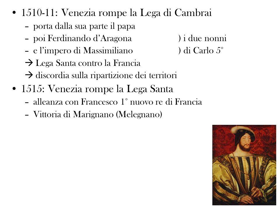 1510-11: Venezia rompe la Lega di Cambrai –porta dalla sua parte il papa –poi Ferdinando dAragona) i due nonni –e limpero di Massimiliano) di Carlo 5°