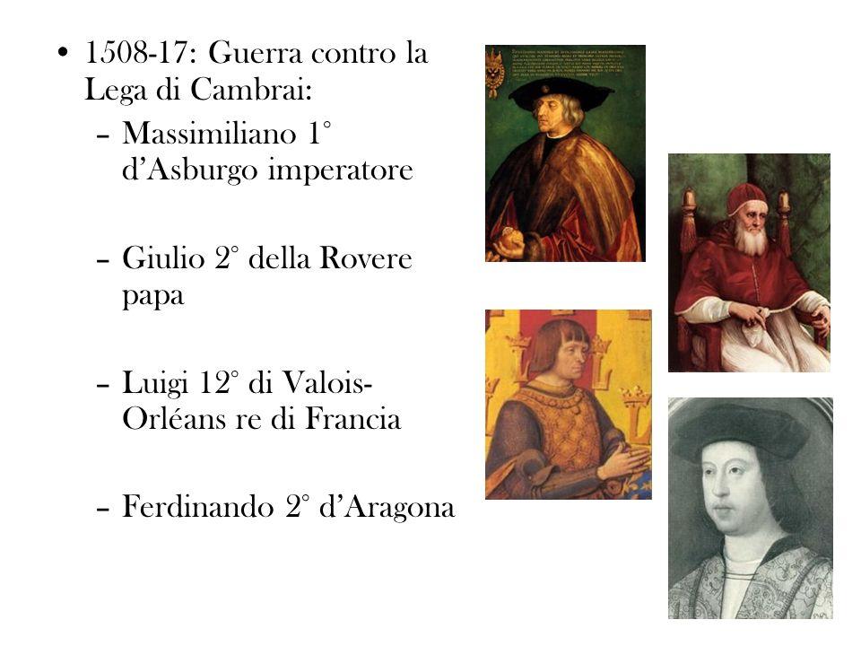 1508-17: Guerra contro la Lega di Cambrai: –Massimiliano 1° dAsburgo imperatore –Giulio 2° della Rovere papa –Luigi 12° di Valois- Orléans re di Franc