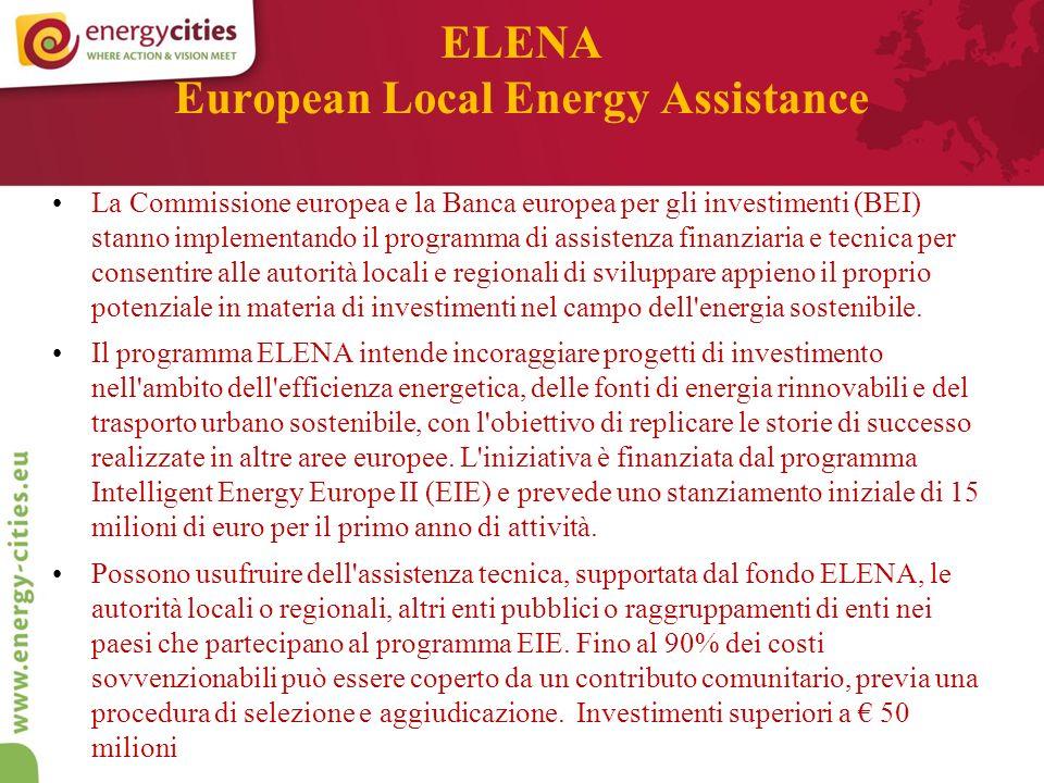 ELENA European Local Energy Assistance La Commissione europea e la Banca europea per gli investimenti (BEI) stanno implementando il programma di assistenza finanziaria e tecnica per consentire alle autorità locali e regionali di sviluppare appieno il proprio potenziale in materia di investimenti nel campo dell energia sostenibile.