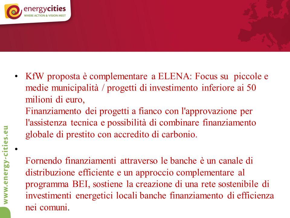 KfW proposta è complementare a ELENA: Focus su piccole e medie municipalità / progetti di investimento inferiore ai 50 milioni di euro, Finanziamento dei progetti a fianco con l approvazione per l assistenza tecnica e possibilità di combinare finanziamento globale di prestito con accredito di carbonio.