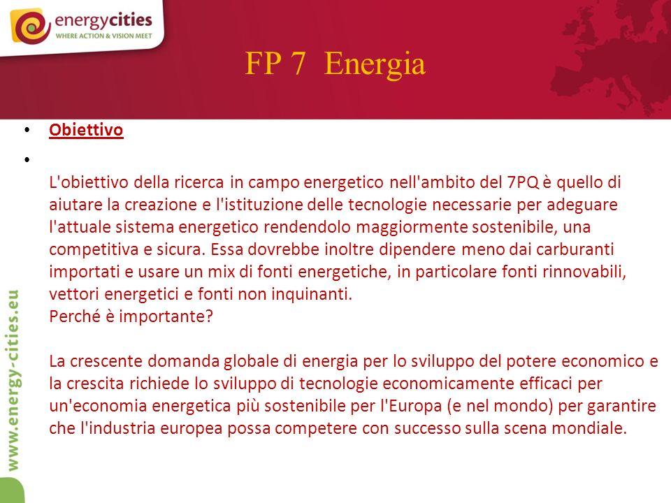 FP 7 Energia Obiettivo L obiettivo della ricerca in campo energetico nell ambito del 7PQ è quello di aiutare la creazione e l istituzione delle tecnologie necessarie per adeguare l attuale sistema energetico rendendolo maggiormente sostenibile, una competitiva e sicura.