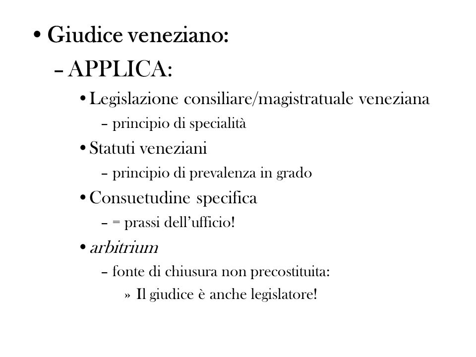 Giudice veneziano: –APPLICA: Legislazione consiliare/magistratuale veneziana –principio di specialità Statuti veneziani –principio di prevalenza in grado Consuetudine specifica –= prassi dellufficio.