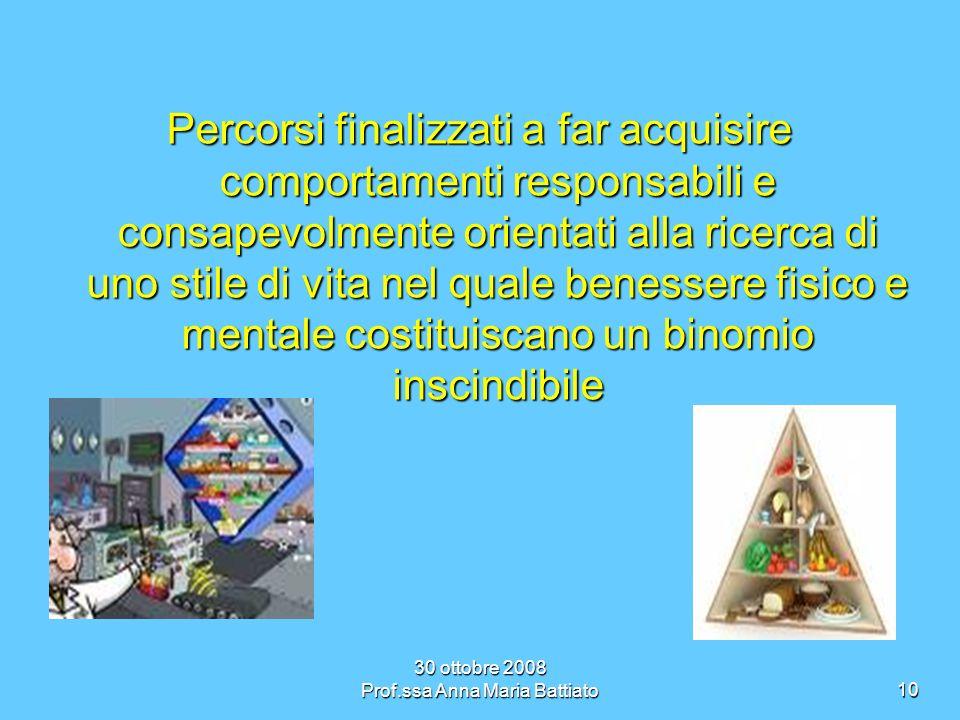 30 ottobre 2008 Prof.ssa Anna Maria Battiato10 Percorsi finalizzati a far acquisire comportamenti responsabili e consapevolmente orientati alla ricerca di uno stile di vita nel quale benessere fisico e mentale costituiscano un binomio inscindibile