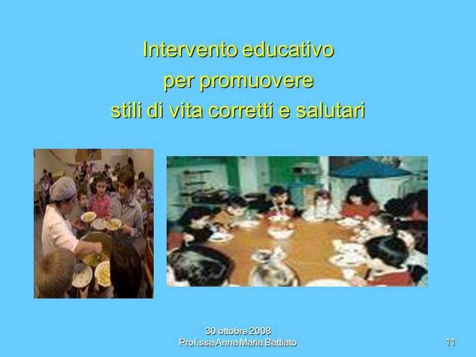 30 ottobre 2008 Prof.ssa Anna Maria Battiato11 Intervento educativo per promuovere stili di vita corretti e salutari