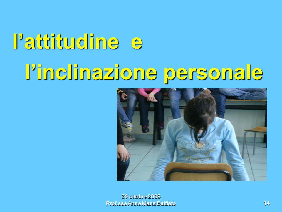 30 ottobre 2008 Prof.ssa Anna Maria Battiato14 lattitudine e linclinazione personale linclinazione personale