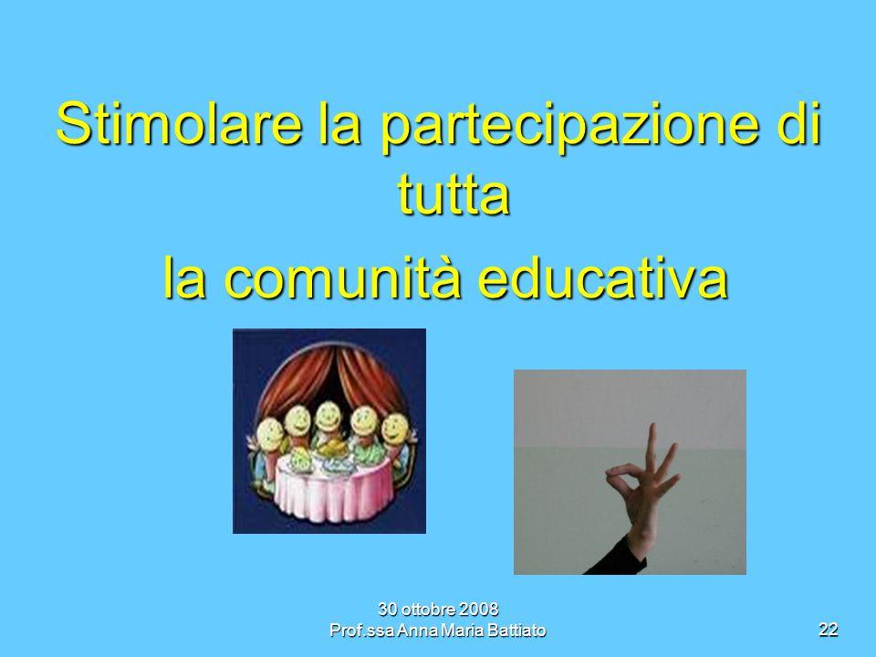 30 ottobre 2008 Prof.ssa Anna Maria Battiato22 Stimolare la partecipazione di tutta la comunità educativa la comunità educativa