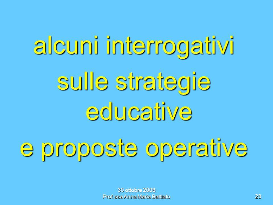 30 ottobre 2008 Prof.ssa Anna Maria Battiato23 alcuni interrogativi sulle strategie educative e proposte operative
