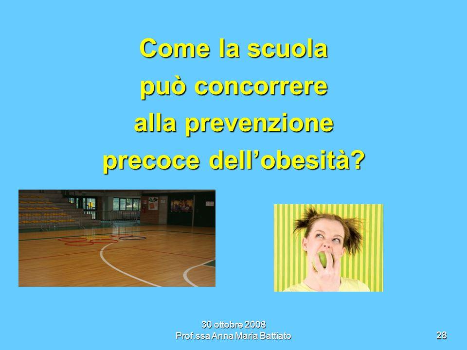 30 ottobre 2008 Prof.ssa Anna Maria Battiato28 Come la scuola può concorrere alla prevenzione precoce dellobesità