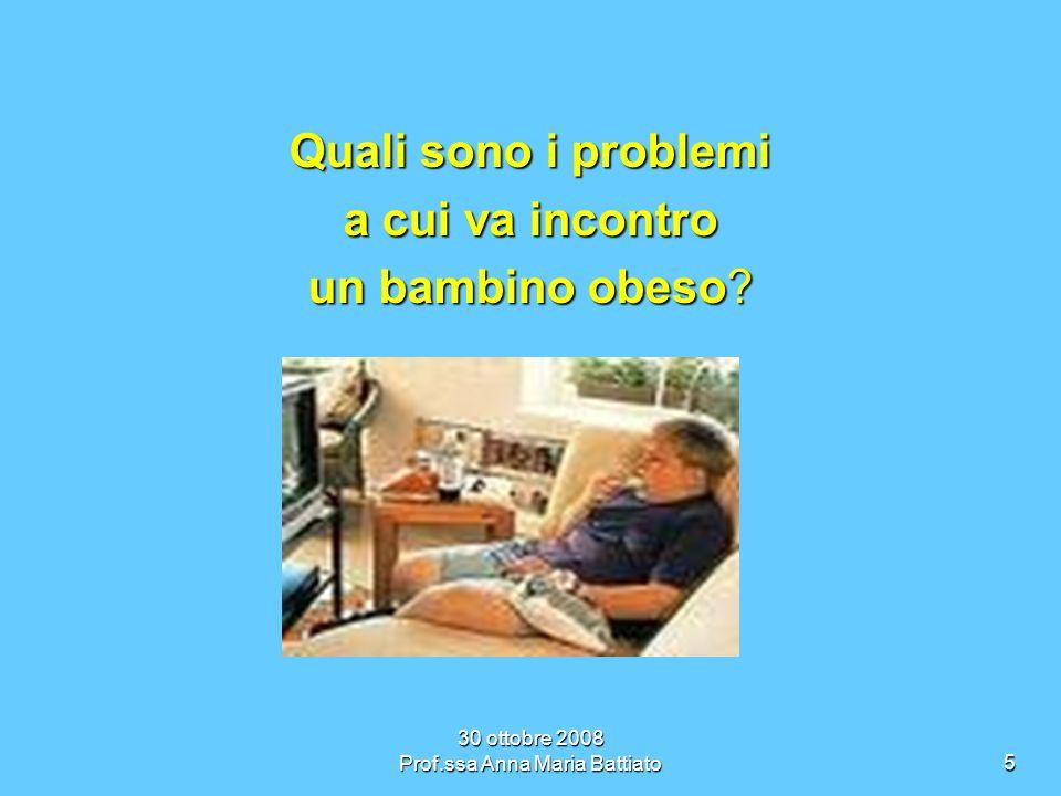 30 ottobre 2008 Prof.ssa Anna Maria Battiato5 Quali sono i problemi a cui va incontro un bambino obeso
